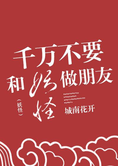 《千万不要和妖怪做朋友》作者:城南花开  奇幻童话,可爱甜文