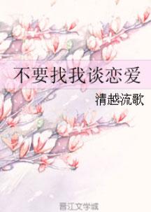 《不要找我谈恋爱》作者:清越流歌   快穿无脑小甜文,2019-1-20完结