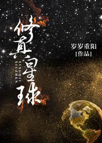 《修真星球》作者:岁岁重阳  修真科幻结合的女强爽文小说