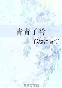 《青青子衿》作者:低糖海苔饼  强取豪夺经典言情小说,有肉,免费