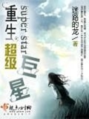 《重生超级巨星》作者:迷路的龙  重生娱乐圈小说,演戏奋斗型女主