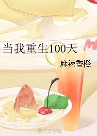 《当我重生100天》作者:麻辣香橙 现代重生,青梅竹马种田文,甜宠