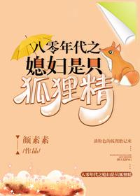 《八零年代之媳妇是只狐狸精》作者:颜素素  奇幻言情小说,军婚甜文