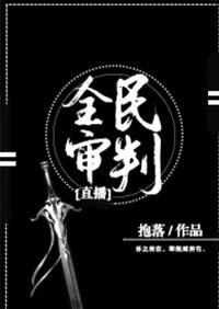《全民审判[直播]》作者:抱落丨无限流,淡然佛系聪明女主&武力值max呆萌男主
