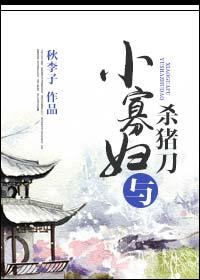 《小寡妇与杀猪刀》作者:秋李子丨种田文,日久生情,小人物的故事