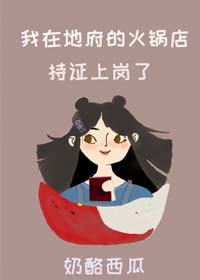 《我在地府的火锅店持证上岗了》作者:奶酪西瓜丨灵异言情小说,四川重庆美食出没