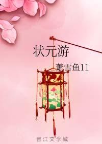 《状元游》作者:萧雪鱼11丨好吃女状元传奇故事,篇幅短,晋江未入v