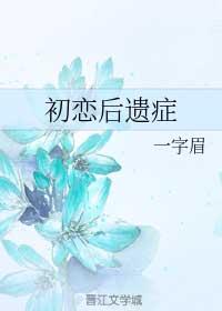 《初恋后遗症》作者:一字眉丨伪叔侄文,甜宠,硬汉总裁&美艳小妖精