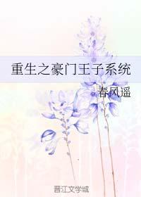 《重生之豪门王子系统》作者:春风遥丨沙雕搞笑文,重生耽美,治愈不开心