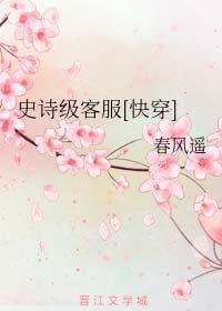 《史诗级客服[快穿]》作者:春风遥丨快穿耽美文,啼笑皆非指挥官召唤故事
