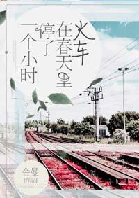 《火车在春天里停了一个小时》作者:舍曼丨留学生的异国公路文,剧情激情火爆