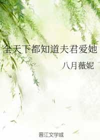 《全天下都知道夫君爱她》作者:八月薇妮丨古言,现任和前任都是极品